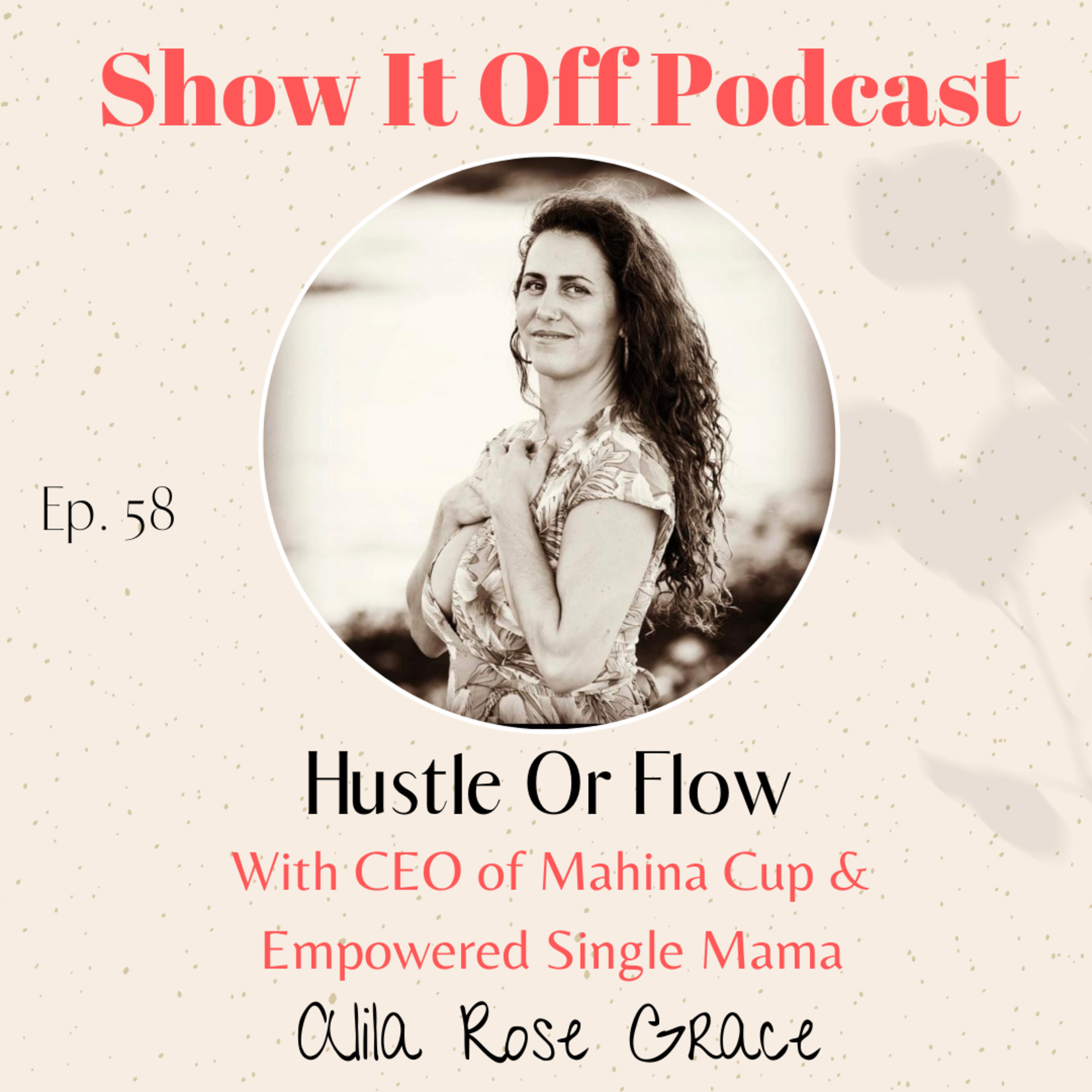 Hustle OR Flow? With CEO of Mahina Cup and Empowered Single Mama, Alila Rose Grace
