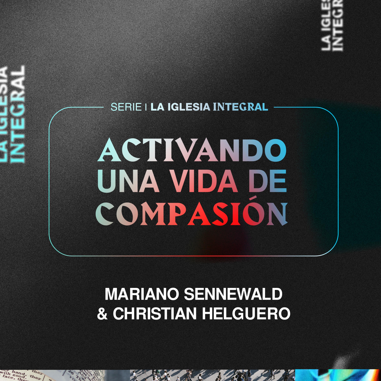 La Iglesia Integral - Parte 3: Activando una vida de compasión | Mariano Sennewald & Christian Helguero - MiSion Podcast
