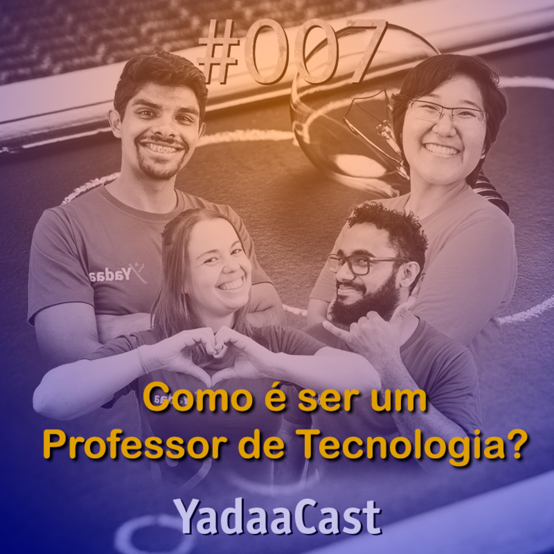 Como É Ser Um Professor de Tecnologia? | YadaaCast #007