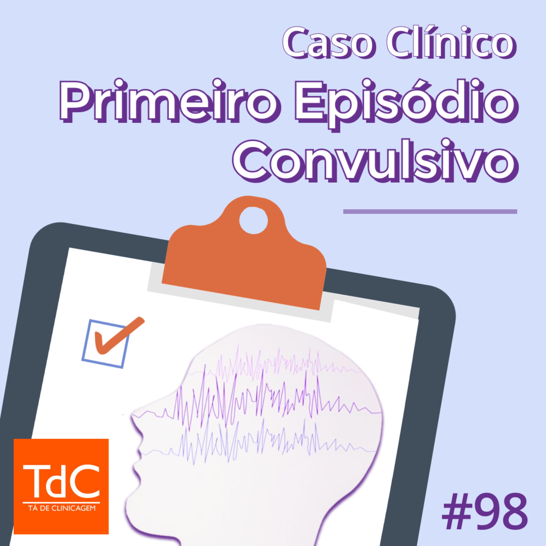 Episódio 98: Caso Clínico - Primeiro episódio convulsivo