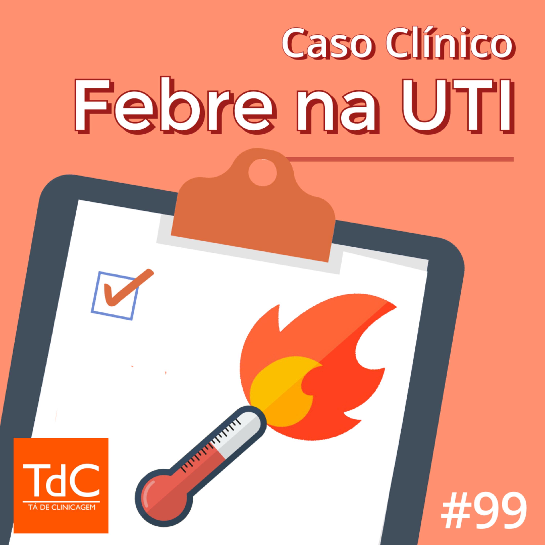 Episódio 99: Caso Clínico de Febre na UTI