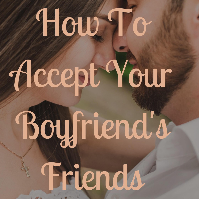 How to Accept your Boyfriend's Friends