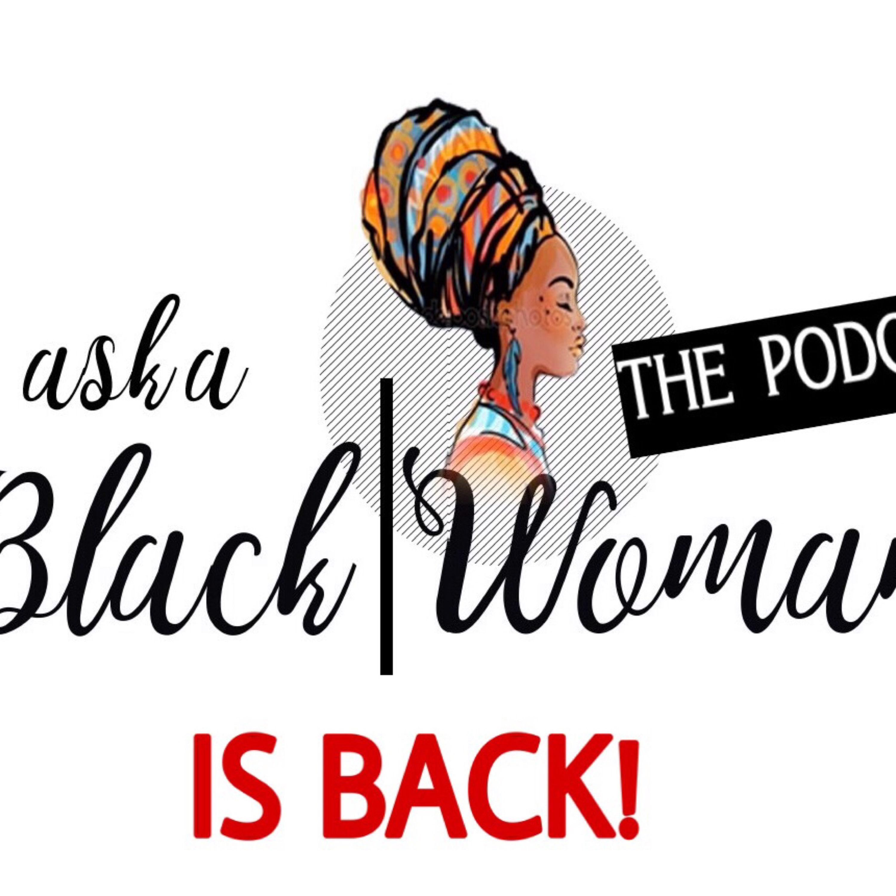 Ask A Black Woman Podcast is BACK! 7/27/19