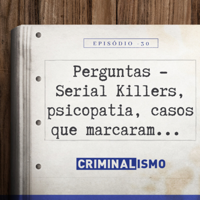 30. Perguntas - Serial killers, psicopatia, casos que marcaram...