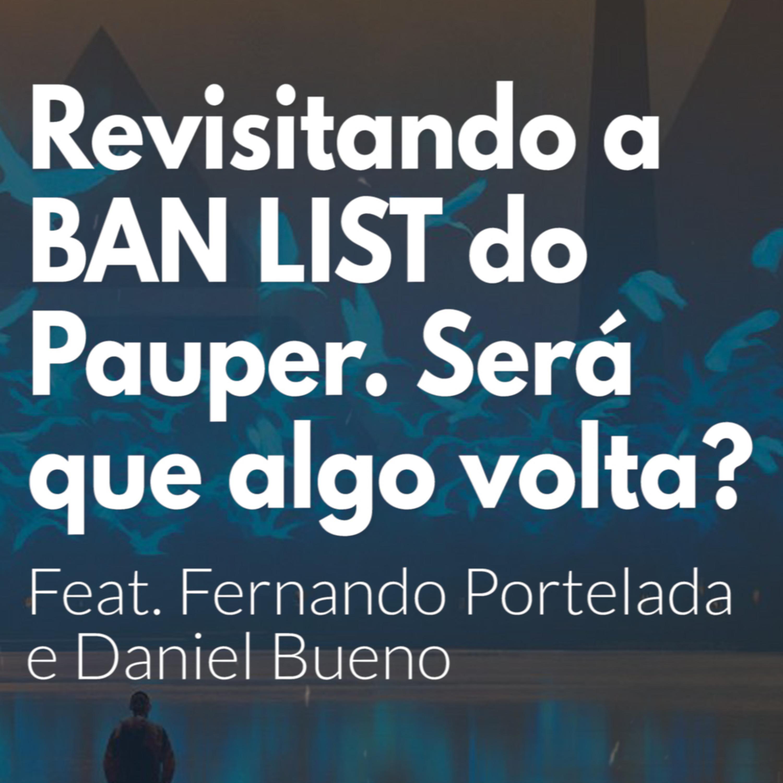 HM45 - Revisitando a BANLIST do Pauper. Será que algo pode voltar? Feat. Fernando Portelada e Daniel Bueno.
