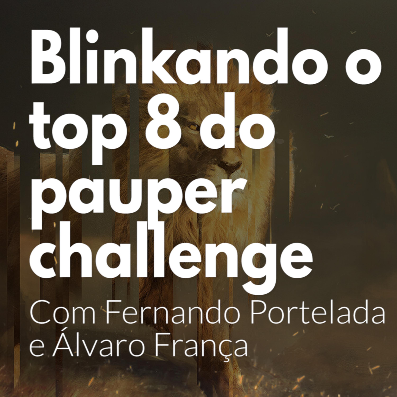 HM55 - Blinkando o Top 8 do Pauper Challenge. Com Fernando Portelada e Álvaro França
