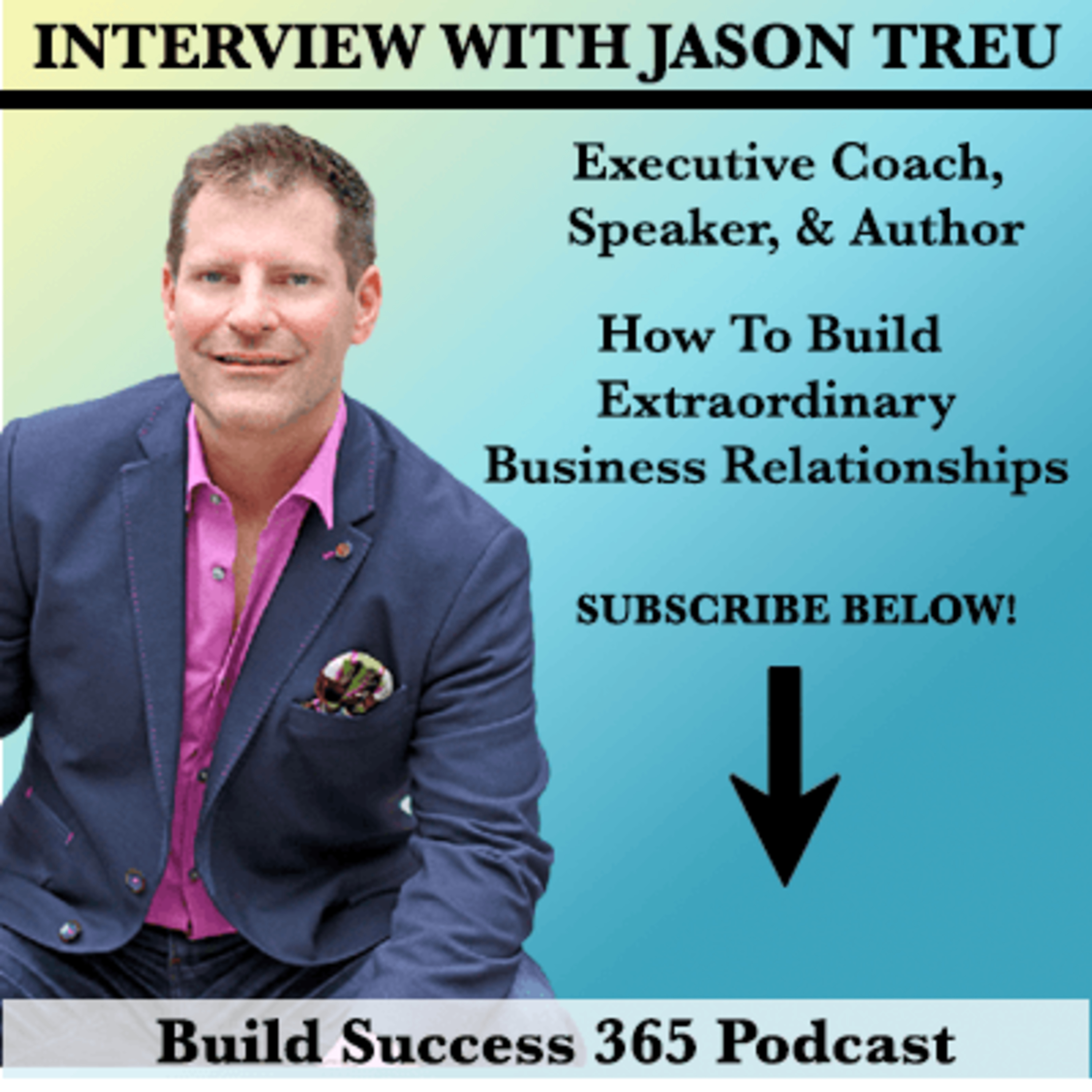 Interview With Jason Treu - How to Build Extraordinary Business Relationships
