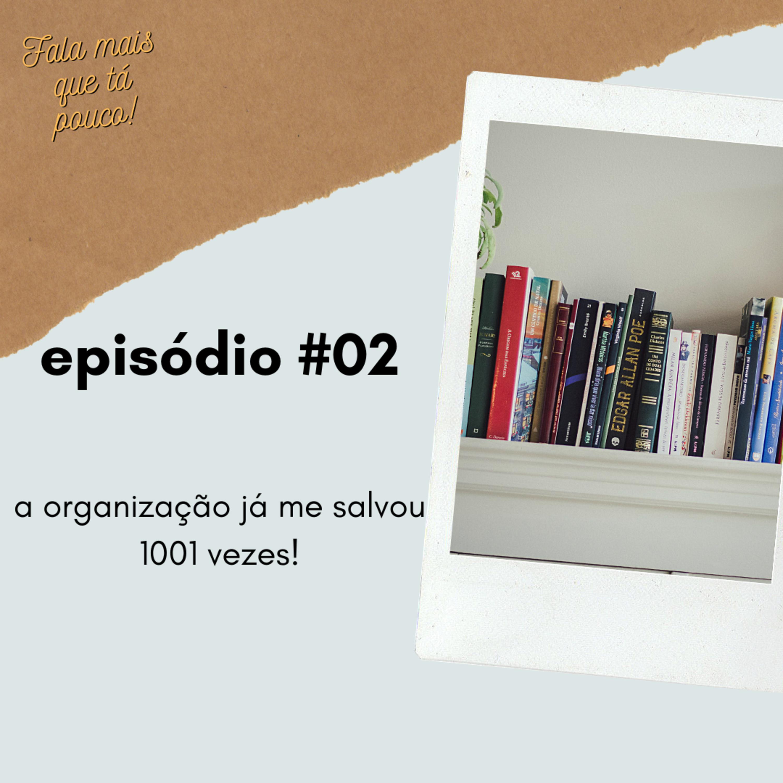 #02: a organização já me salvou 1001 vezes