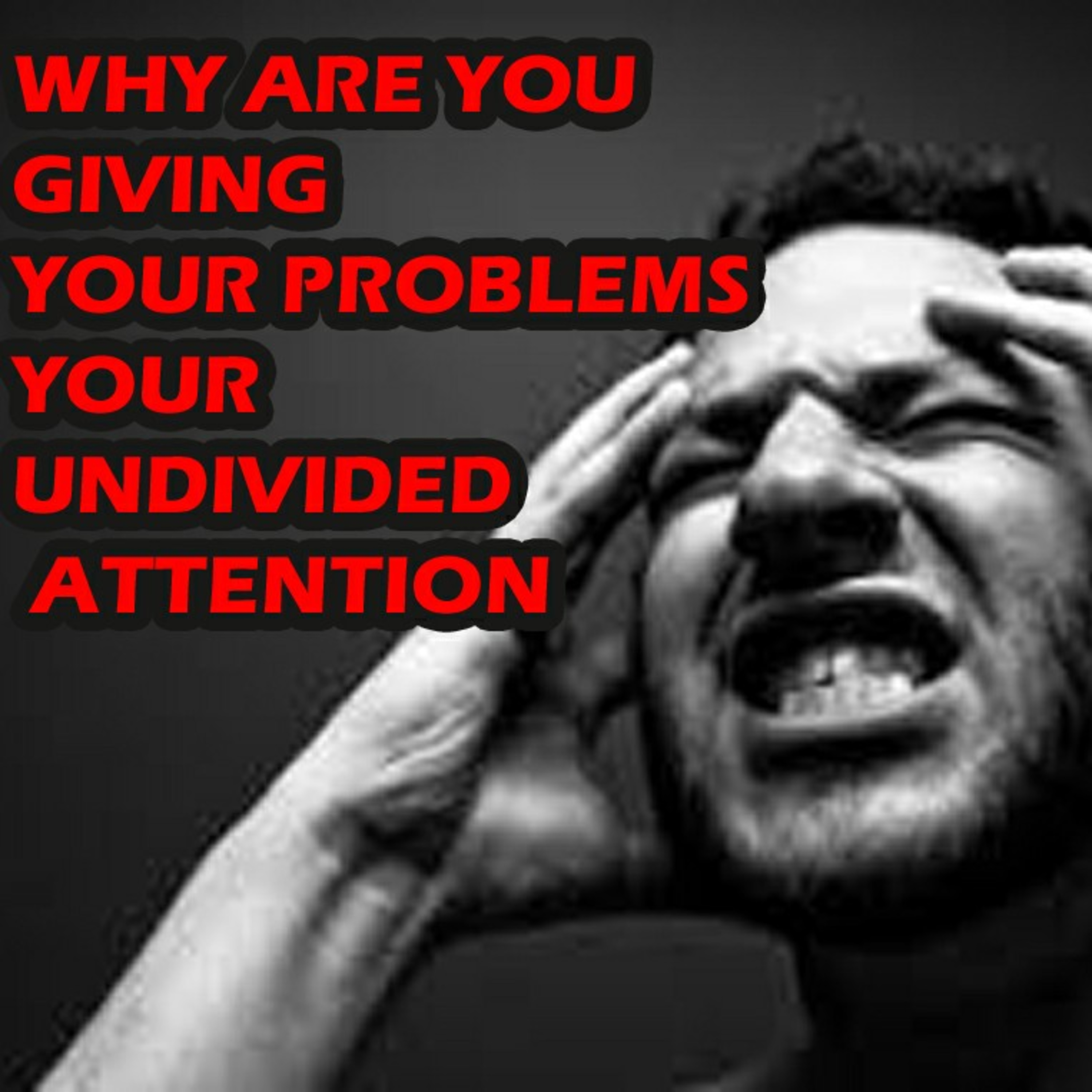 Why are you giving your problems your undivided attention?