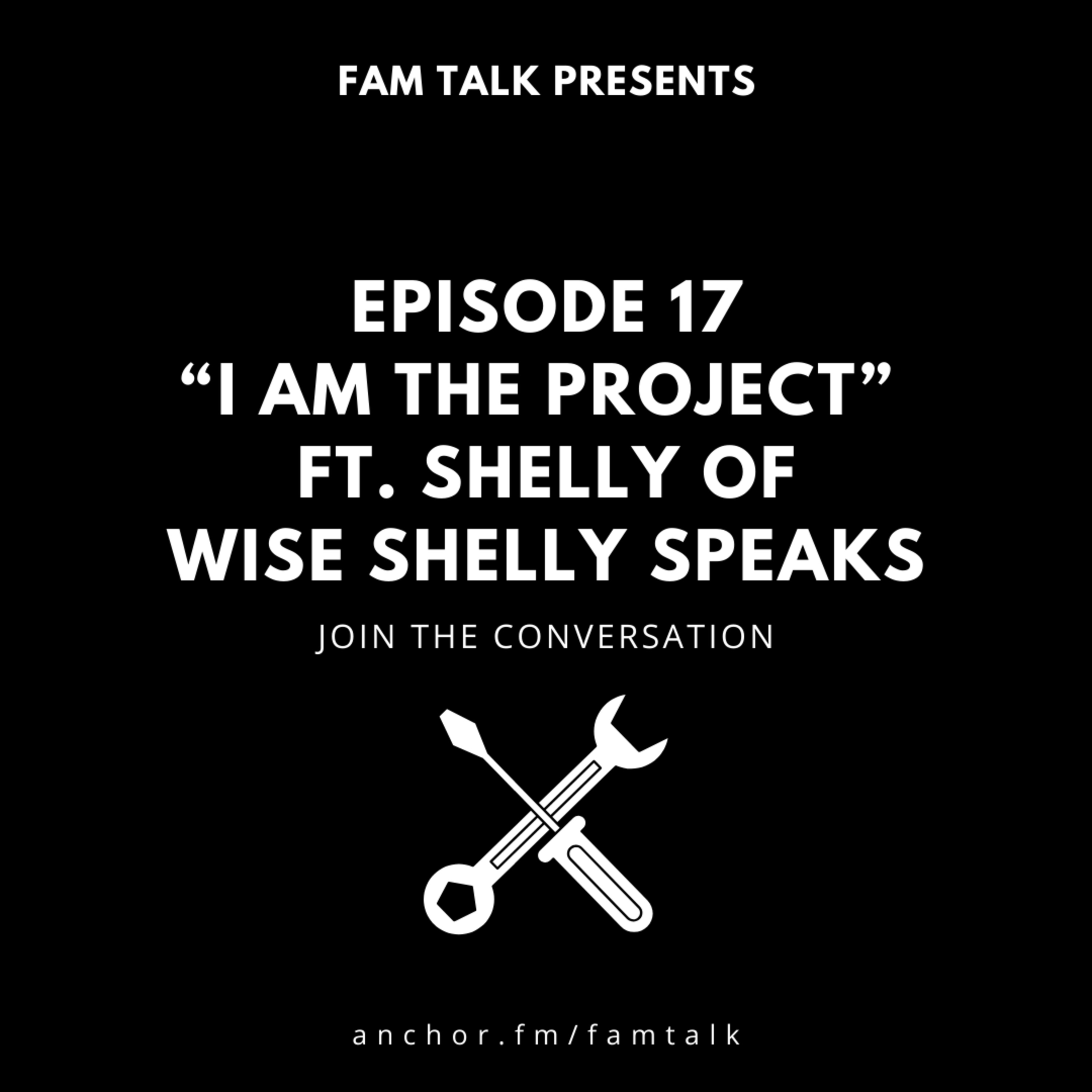 Fam Talk 017 I Am The Project ft. Shelly of Wise Shelly Speaks