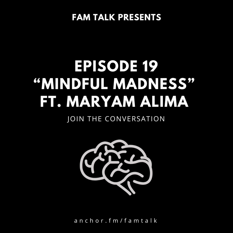 Fam Talk 019 Mindful Madness ft. Maryam Alima
