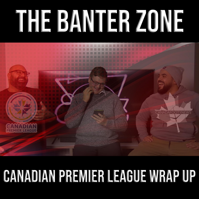 The Banter Zone - 2019 Canadian Premier League Wrap Up - 12.05.2019