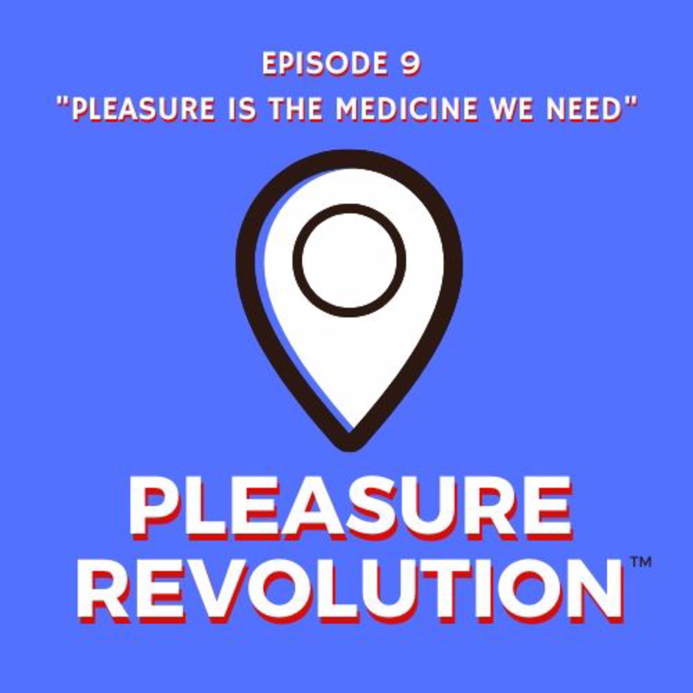 Ep. 9: Pleasure Is the Medicine We Need