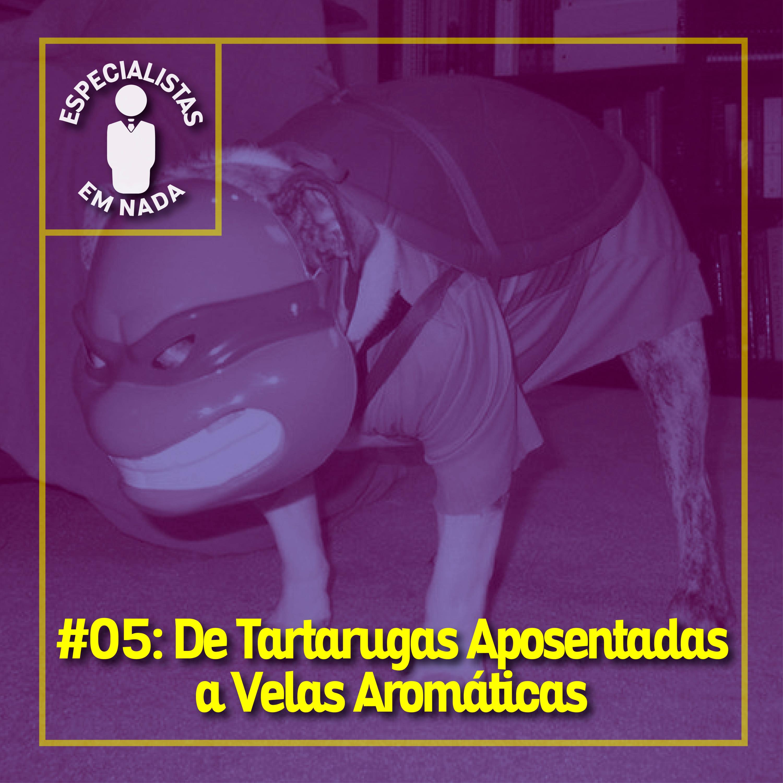 #05 - De Tartarugas Aposentadas a Velas Aromáticas