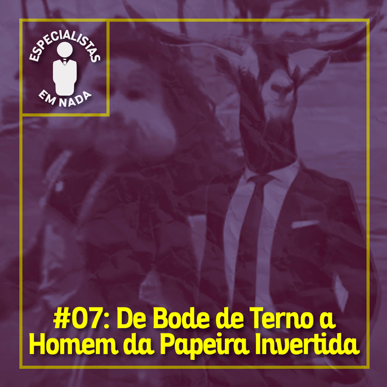 #07 - De Bode de Terno a Homem da Papeira Invertida