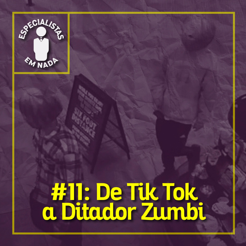 #11 - De Tik Tok a Ditador Zumbi