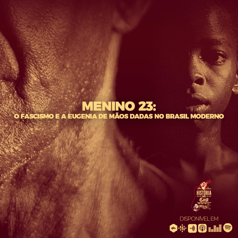 51 # História No Cast - Menino 23: o Fascismo e a Eugenia de mãos dadas no Brasil Moderno