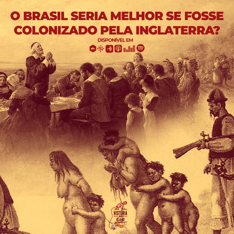 58 # História No Cast - O Brasil Seria Melhor se Fosse Colonizado pela Inglaterra?