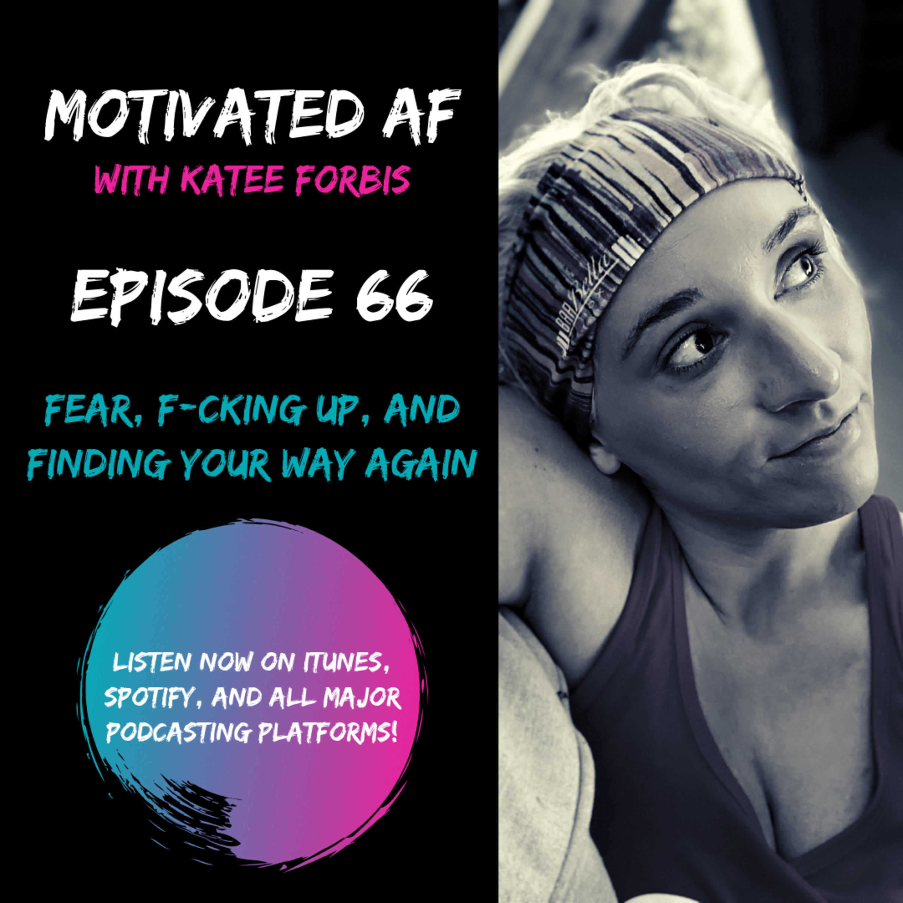 Ep. 66 - Fear, F*cking up, And Finding Your Way Again.