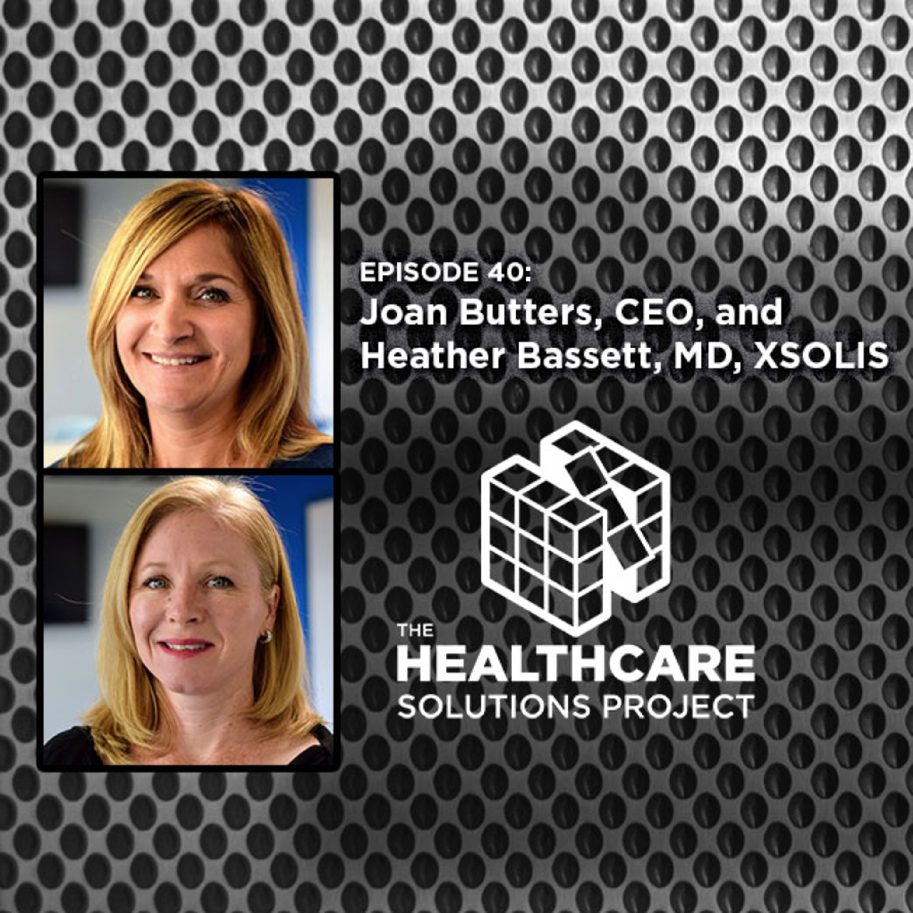 Smashing data silos and helping payers and providers find common ground – Joan Butters, CEO, and Heather Bassett, MD, chief medical officer, XSOLIS – Episode 40