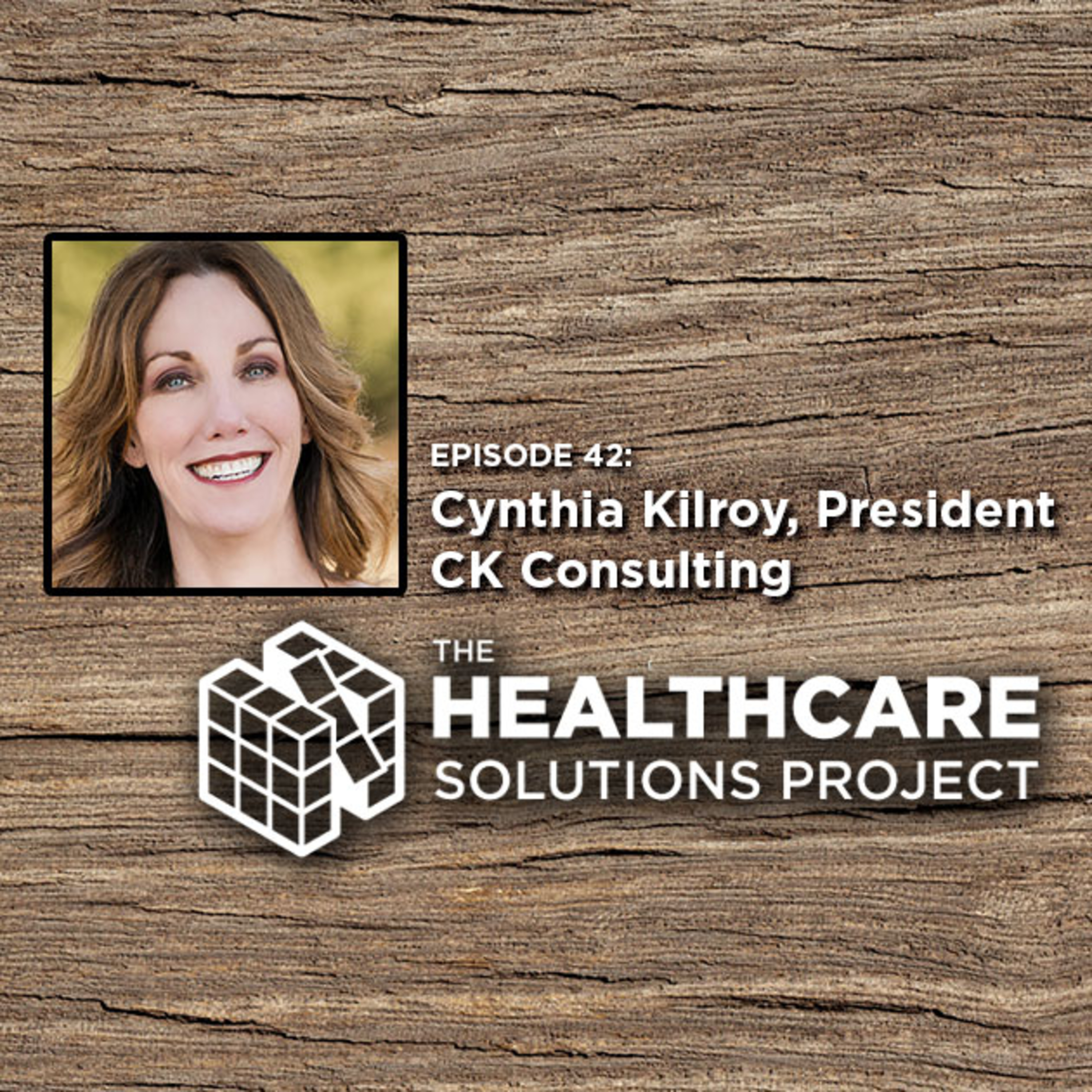 Moving from a closed system to a healthcare ecosystem – Cynthia Kilroy, president of CK Consulting – Episode 42