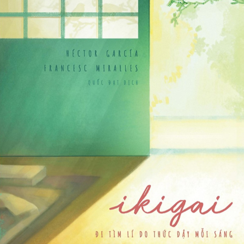 Ikigai – Đi Tìm Lí Do Thức Dậy Mỗi Buổi Sáng: Nghệ Thuật Sống Trường Thọ Như Người Nhật!