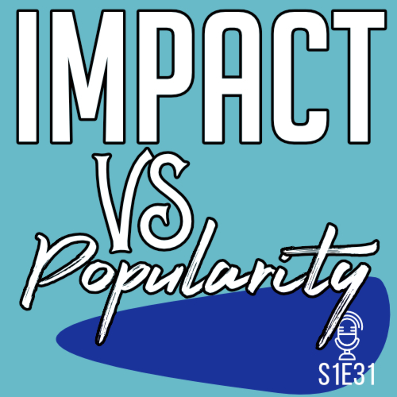 S1E31 Impact vs Popularity