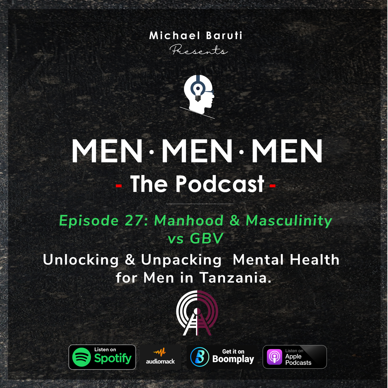 Men The Podcast - Ep 27 - Manhood & Masculinity vs GBV