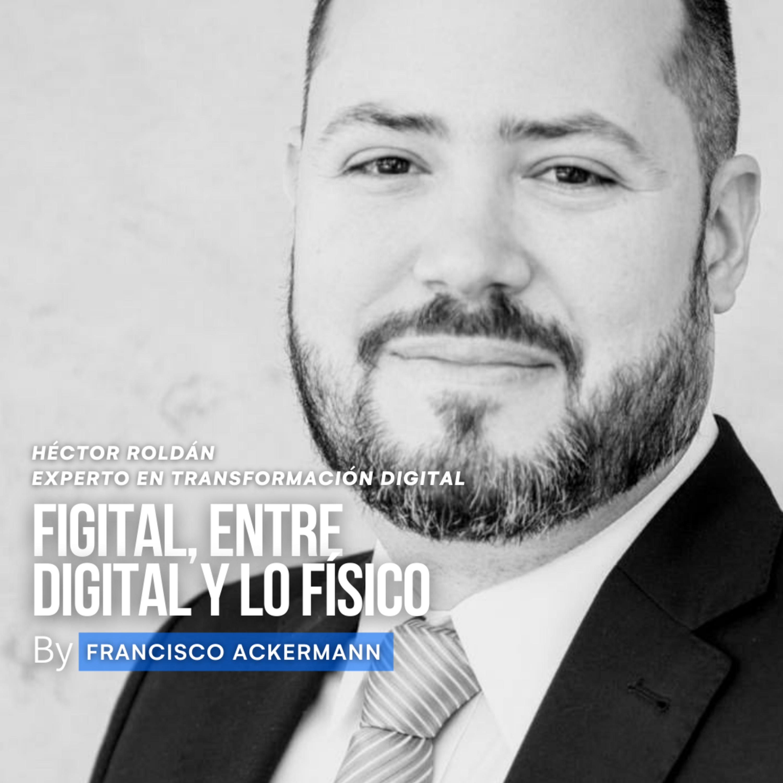 62. Figital - Entre lo digital y lo físico - Hector Roldán