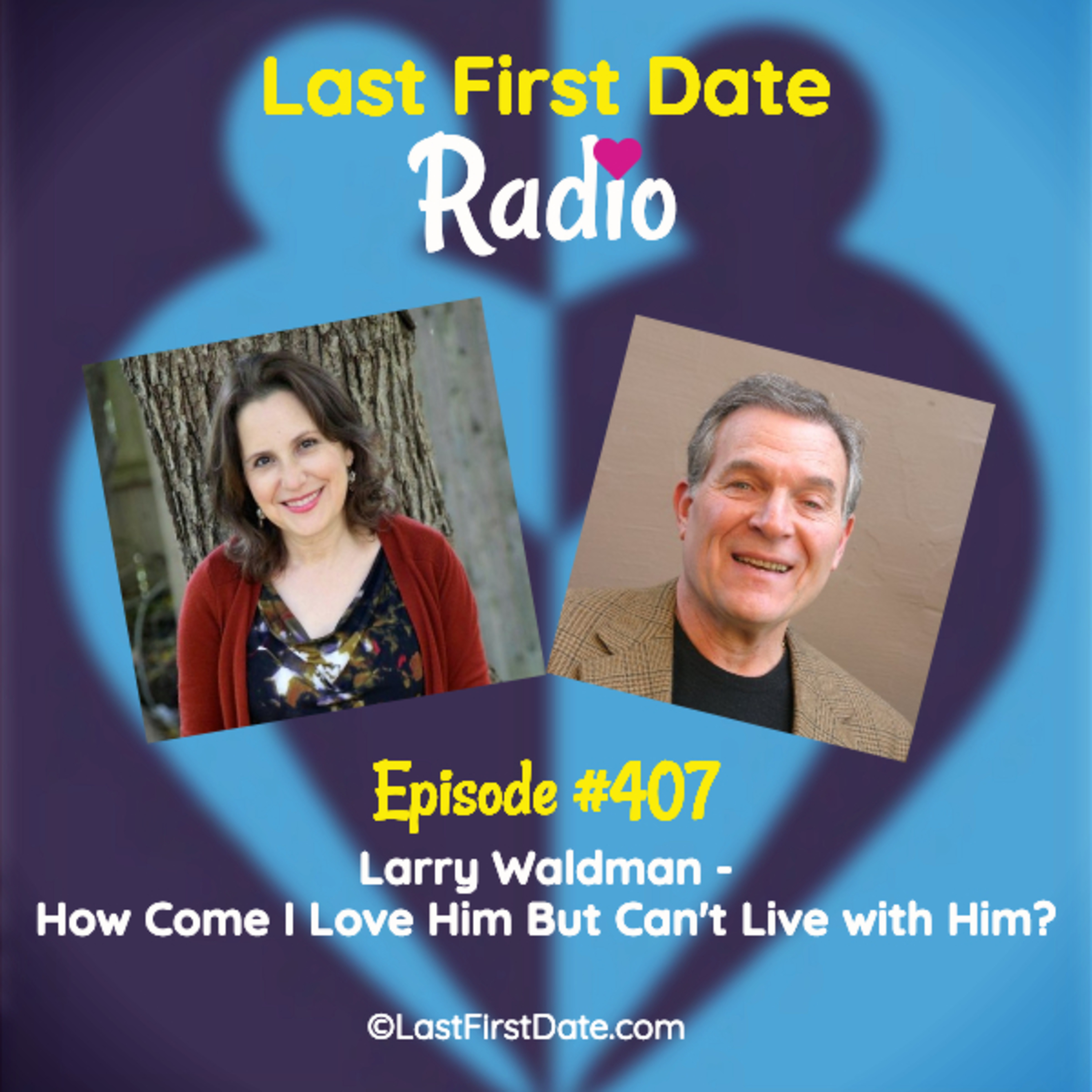 Last First Date Radio - EP 407: Larry Waldman - How Come I Love Him But Can't Live with Him?