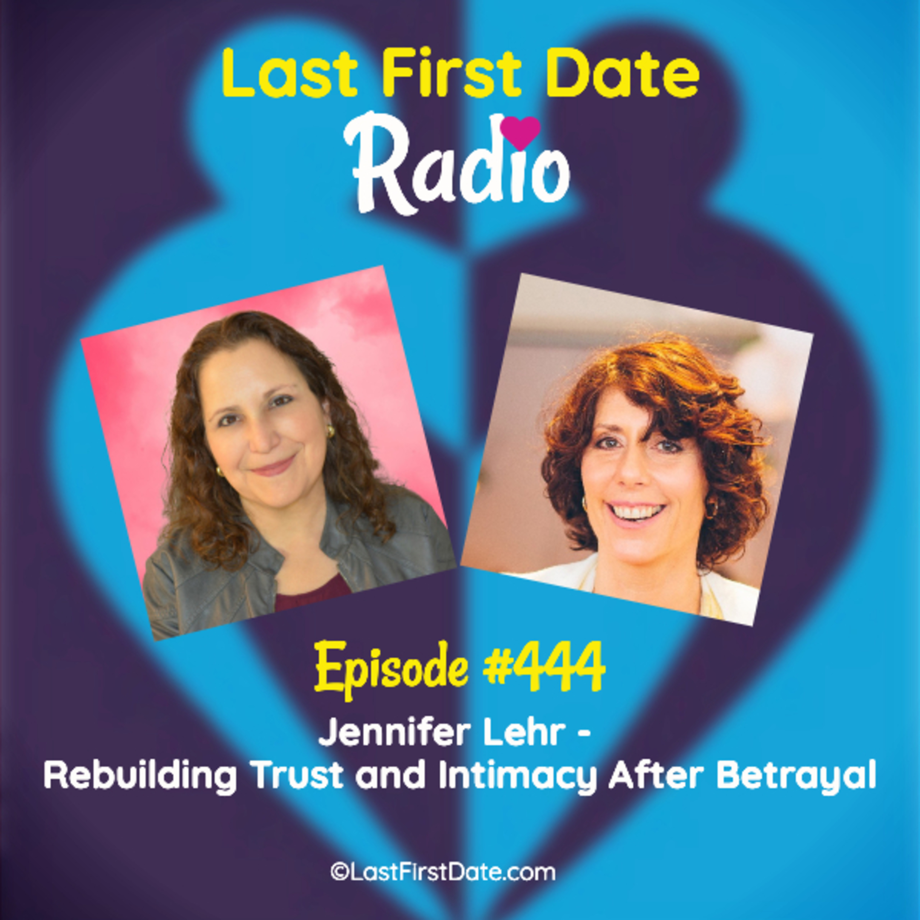 Last First Date Radio - EP 444: Jennifer Lehr - Rebuilding Trust and Intimacy After Betrayal