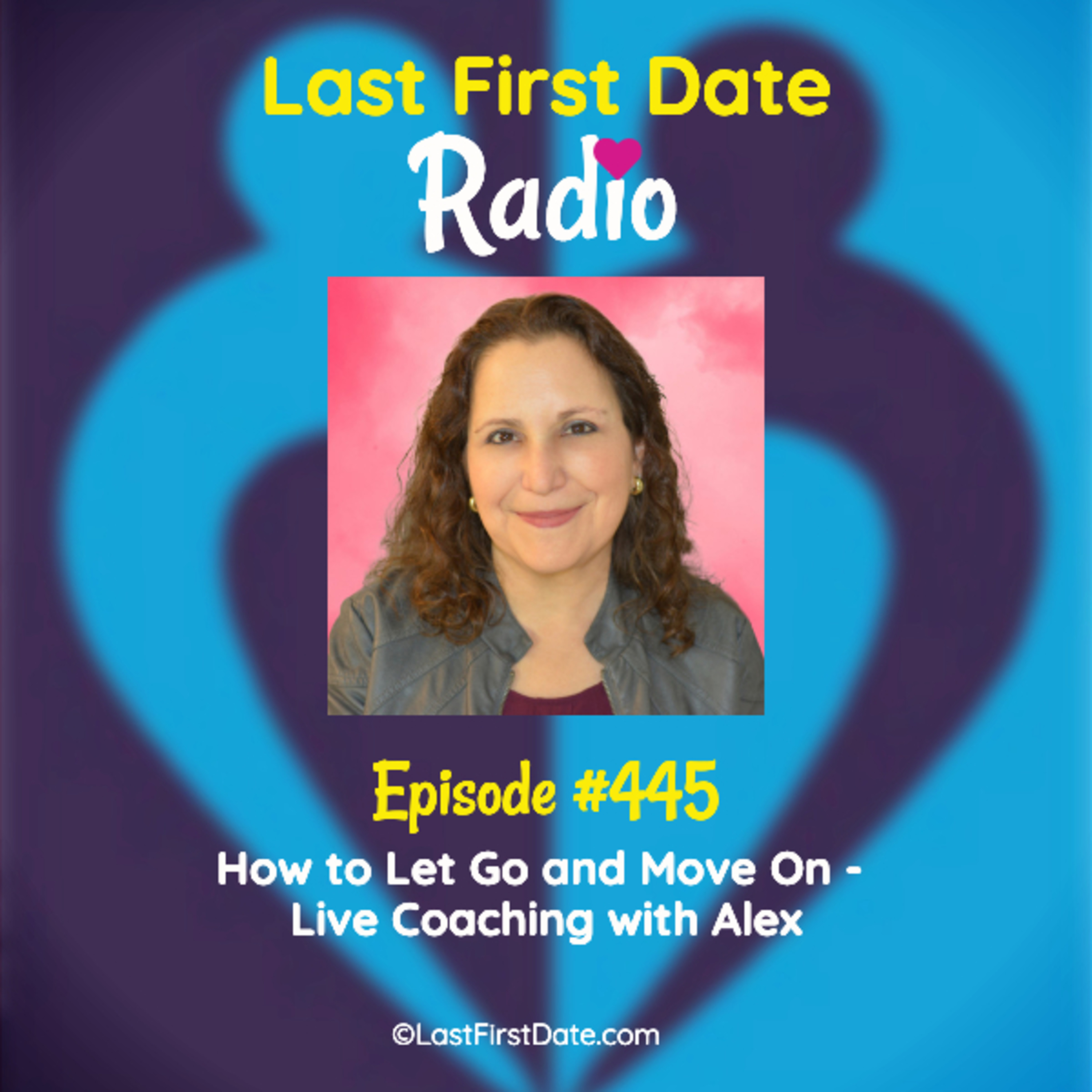 Last First Date Radio - EP 445: How to Let Go and Move On - Live Coaching with Alex