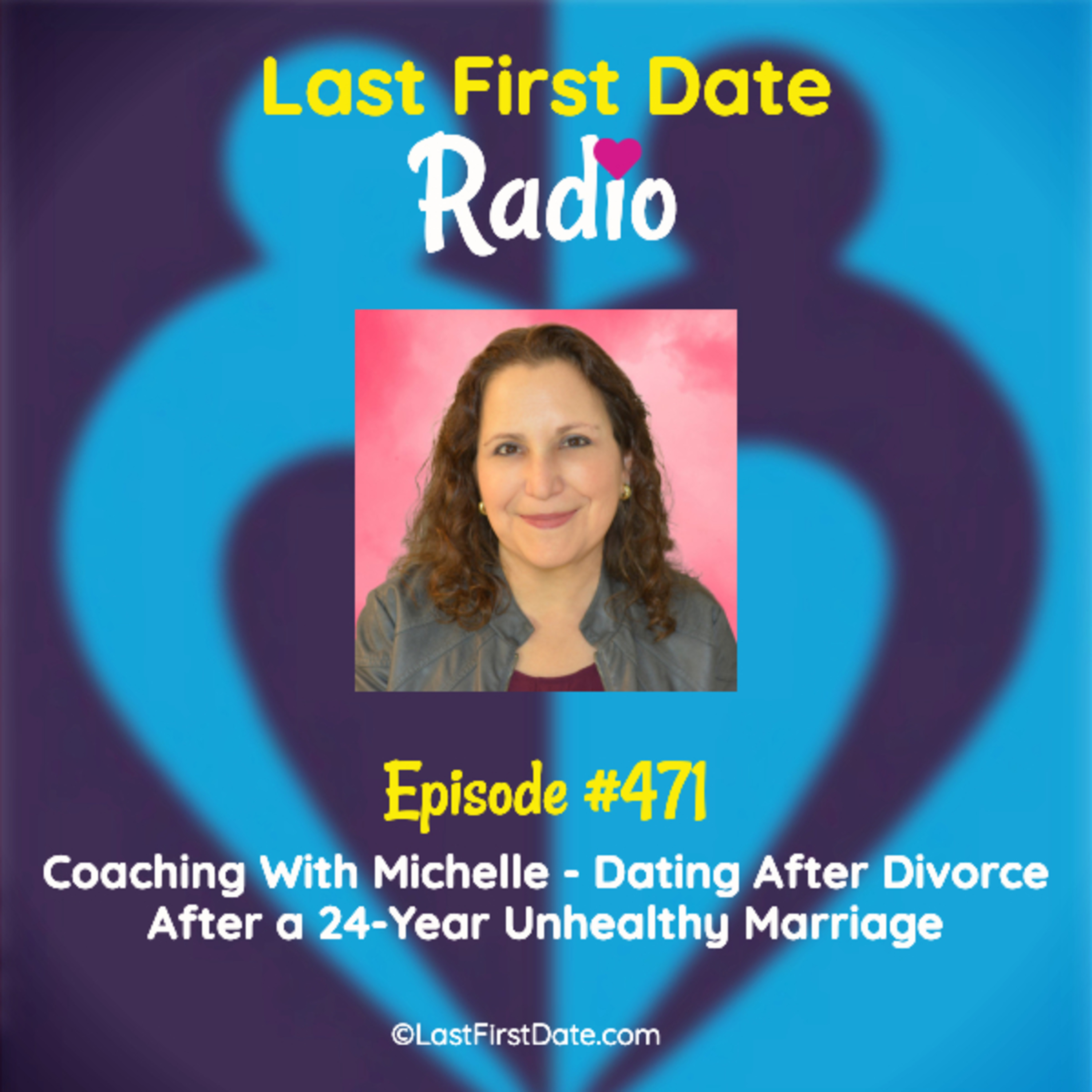 Last First Date Radio - EP 471: Coaching With Michelle - Dating After Divorce After a 24-Year Unhealthy Marriage
