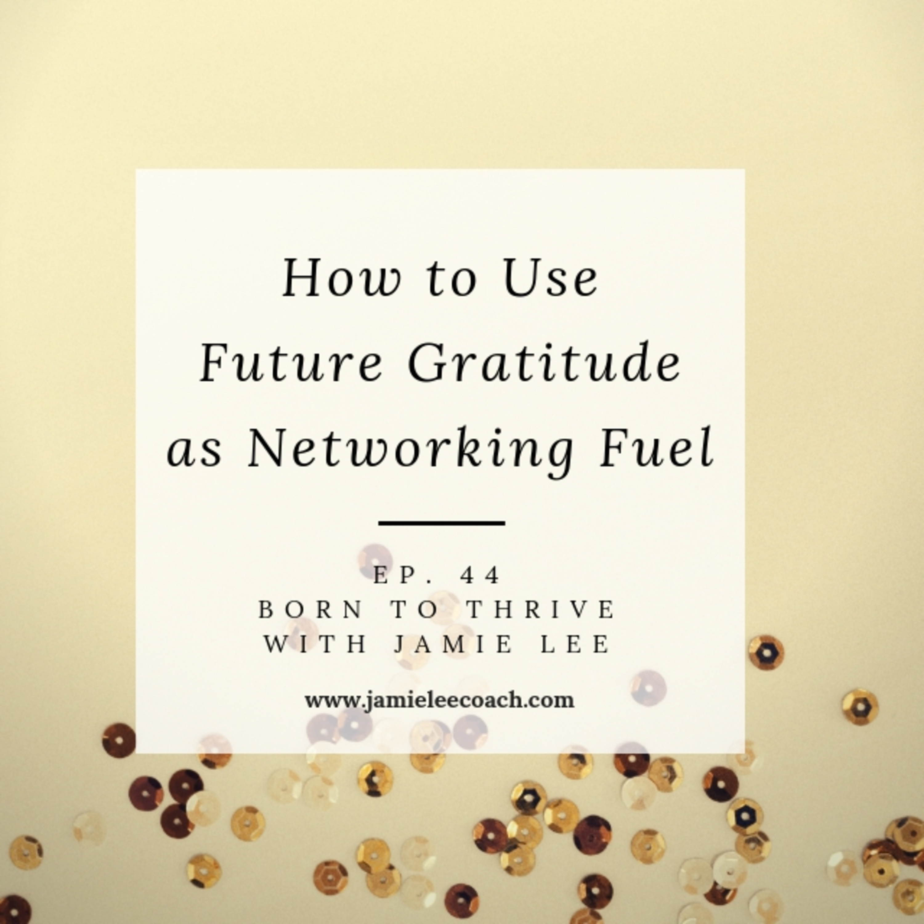 Ep.44 How to use Future Gratitude as Networking Fuel