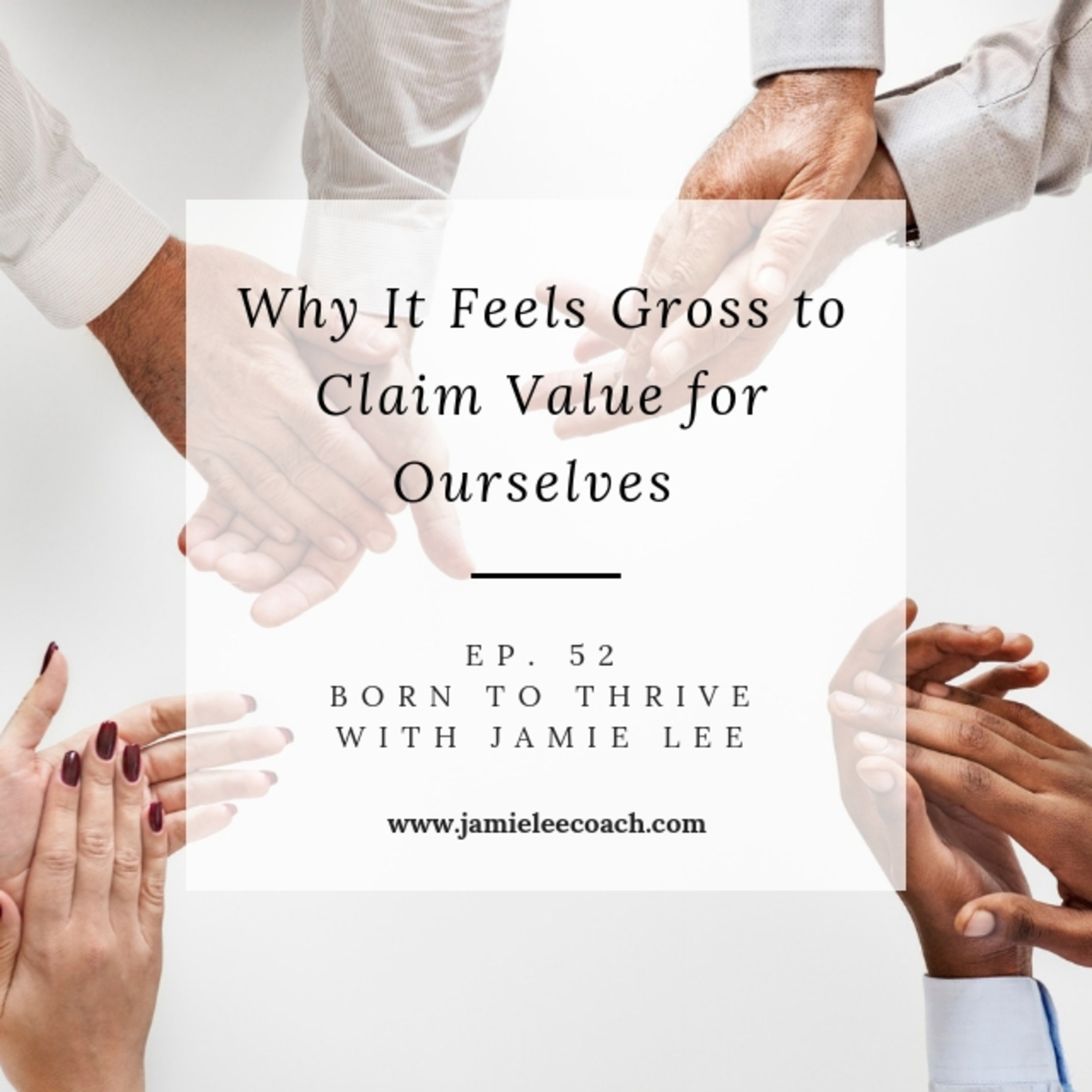 Ep. 52 Why It Feels Gross to Claim Value For Ourselves