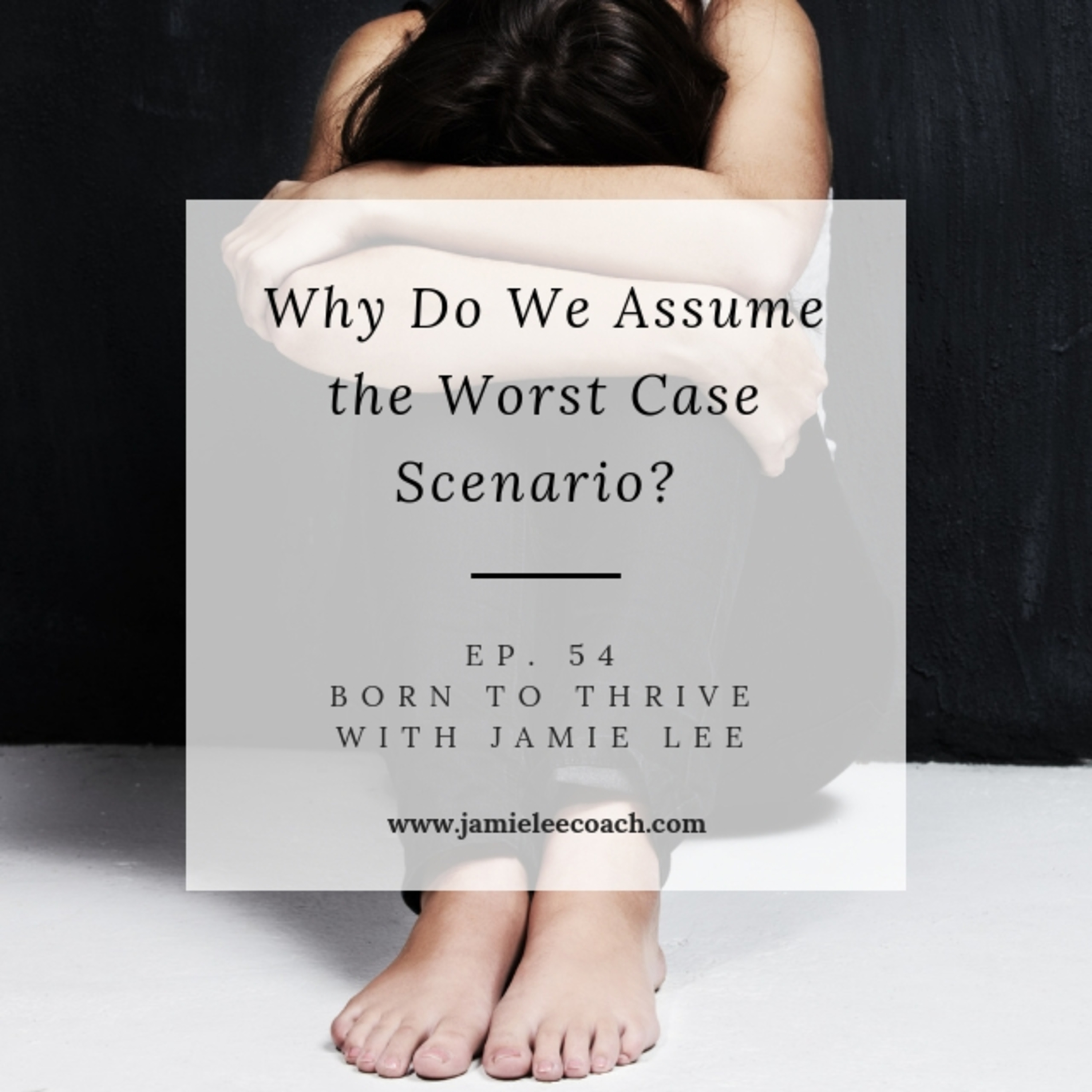 Ep. 54 Why do you assume the worst case scenario?