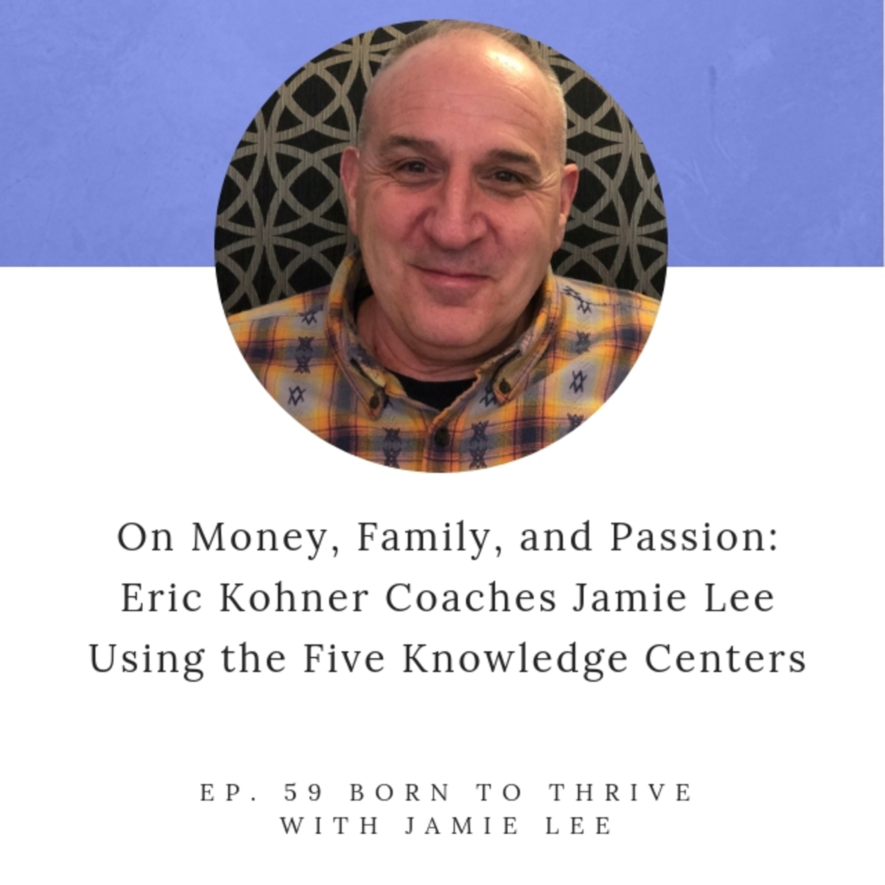 Ep. 59 On Money, Family, and Passion: Eric Kohner Coaches Jamie Lee Using The Five Knowledge Centers