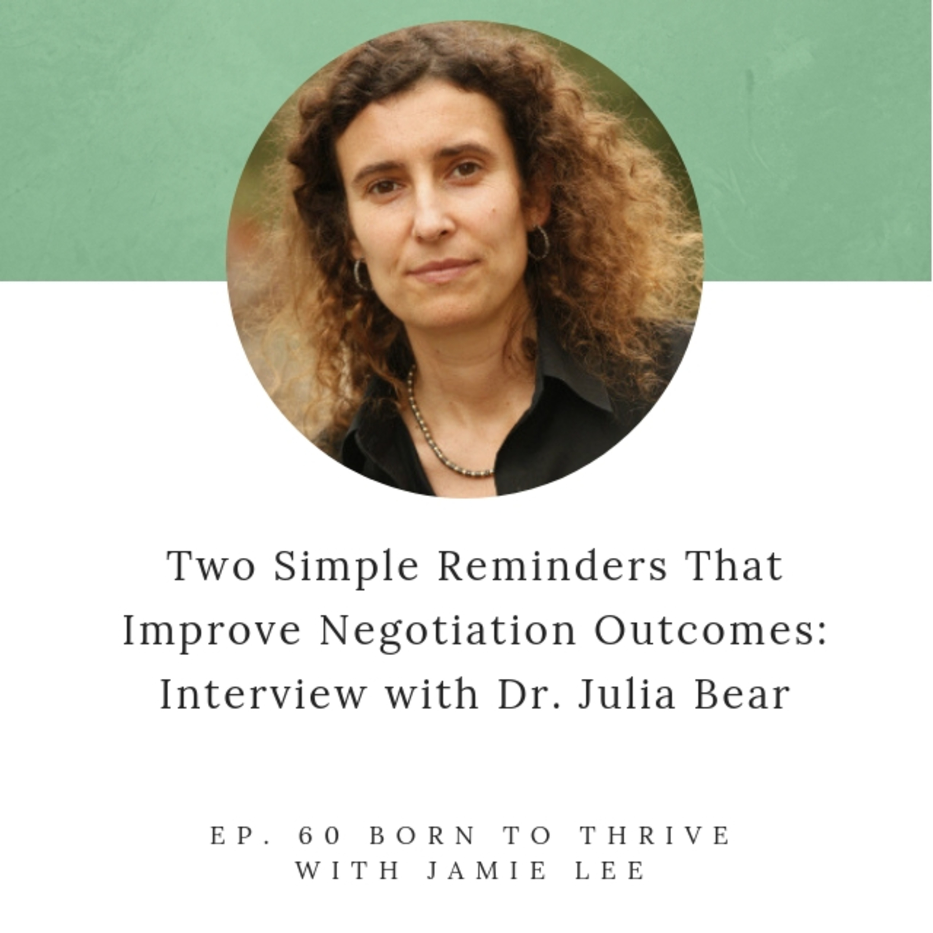 Ep. 60 Two Simple Reminders that Improve Negotiation Outcomes: Dr. Julia Bear
