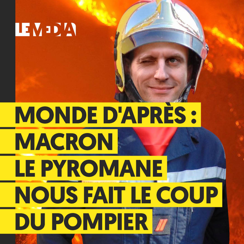 MONDE D'APRÈS : MACRON LE PYROMANE NOUS FAIT LE COUP DU POMPIER