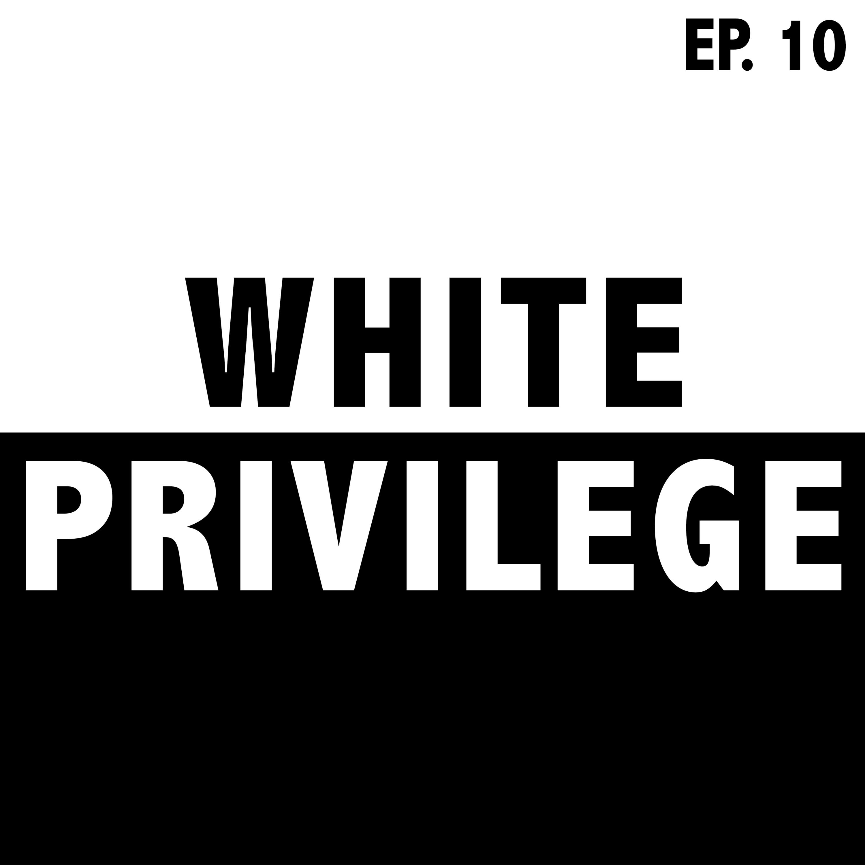Ep. 10: White Privilege