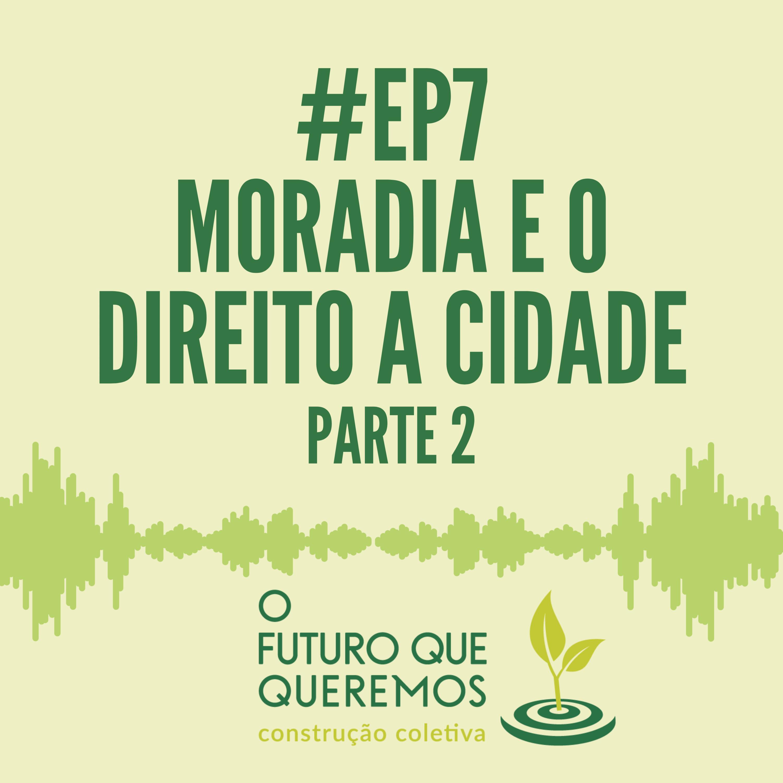 #Ep7 Moradia e o Direito à Cidade (parte 2)