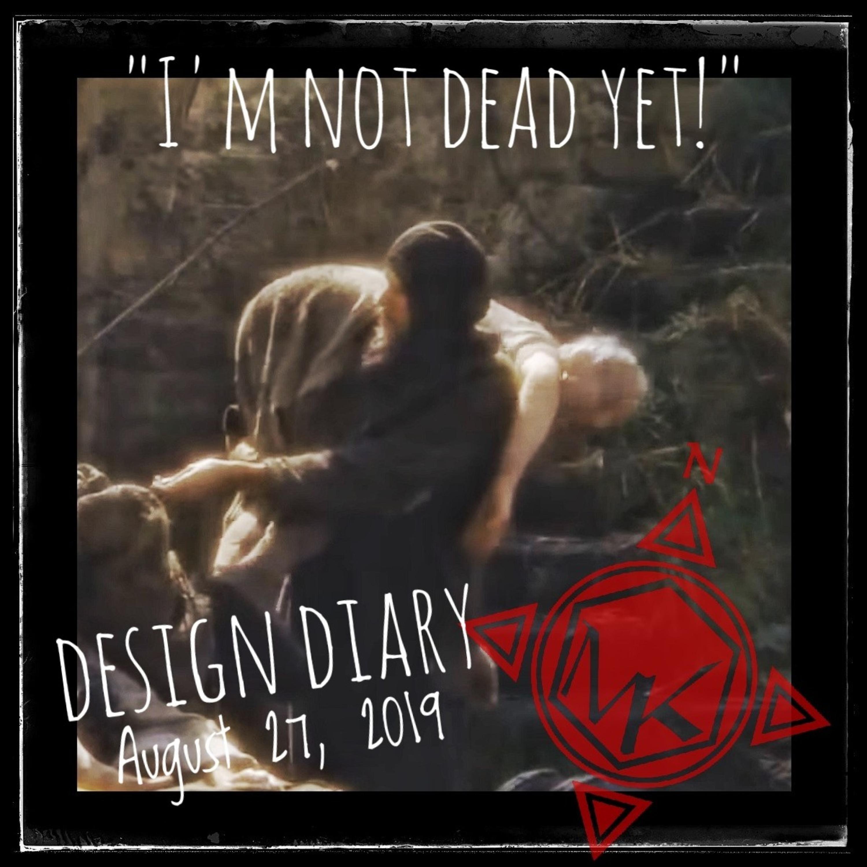 "Design Diary August 27, 2019: ""I'm not dead yet!"""