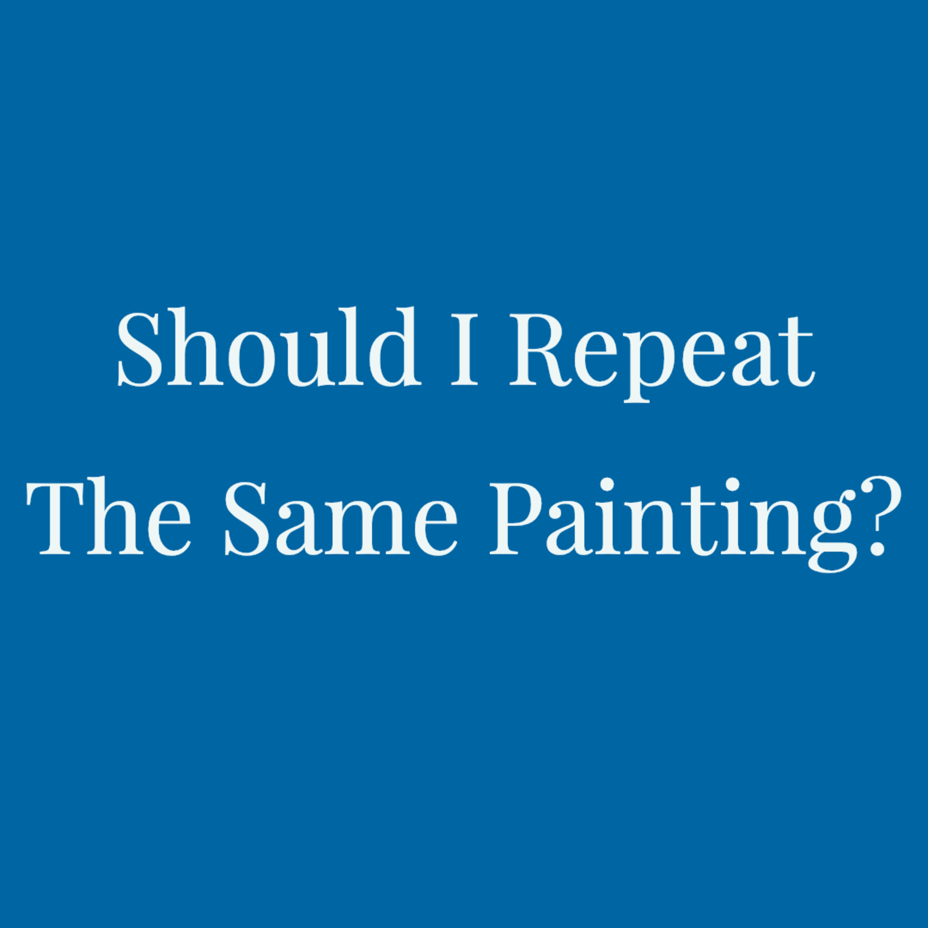 Should I Repeat The Same Painting?