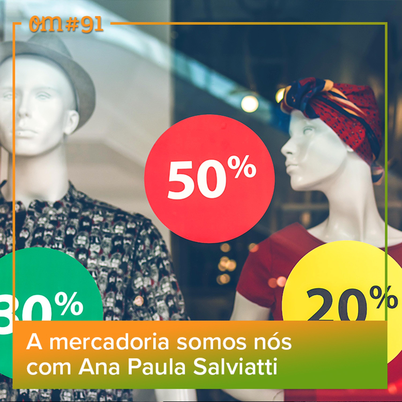 #91 - A mercadoria somos nós com Ana Paula Salviatti