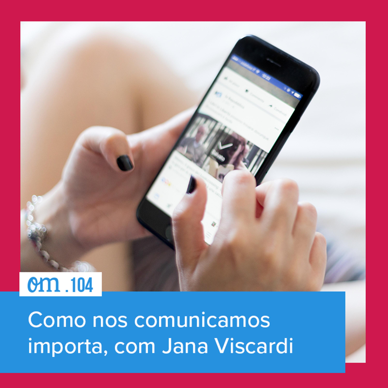 #104 — Como nos comunicamos importa, com Jana Viscardi