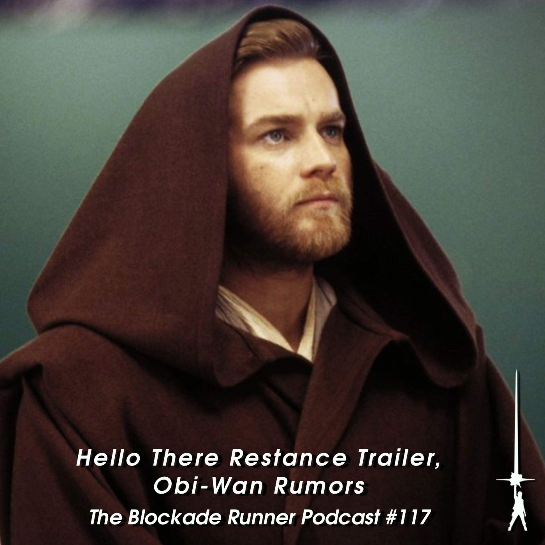 Hello There Resistance Trailer, Obi-Wan Rumors - The Blockade Runner Podcast #117