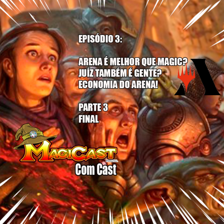 EPISÓDIO 3 part 3 FINAL : ARENA É MELHOR QUE MAGIC? JUIZ TAMBÉM É GENTE? ECONOMIA DO ARENA!