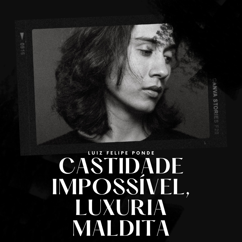 Castidade Impossível, luxuria maldita, por Luiz Felipe Pondé