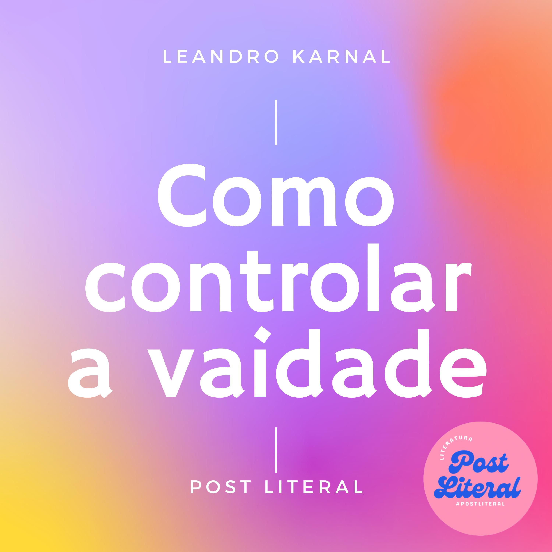Como controlar a vaidade? por Leandro Karnal