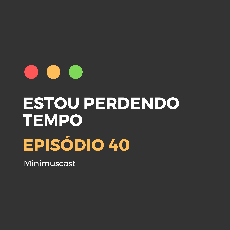 Episódio #40 - Estou perdendo tempo